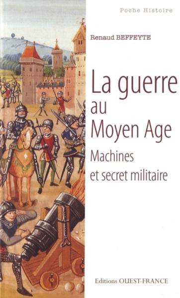 La Guerre au Moyen &acirc;ge -Machines et Secret militaire de Renaud Beffeyte